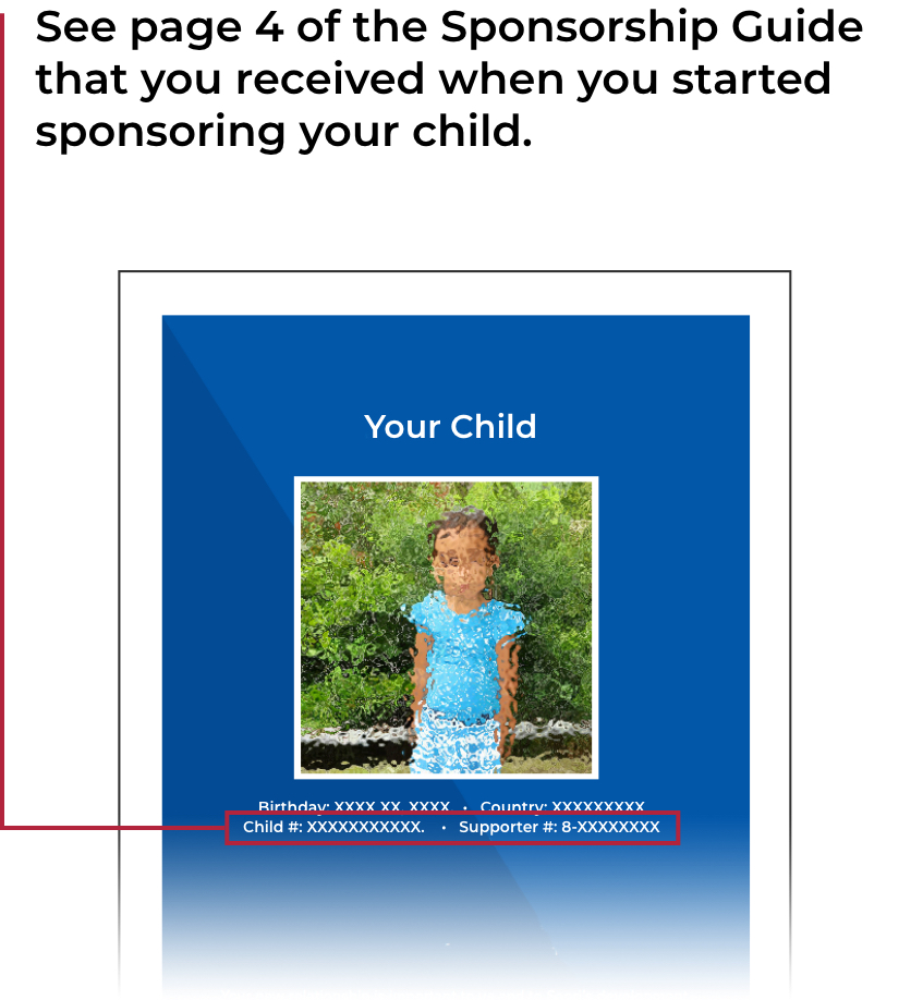 1. See page 4 of the Sponsorship Guide that you received when you started sponsoring your child.